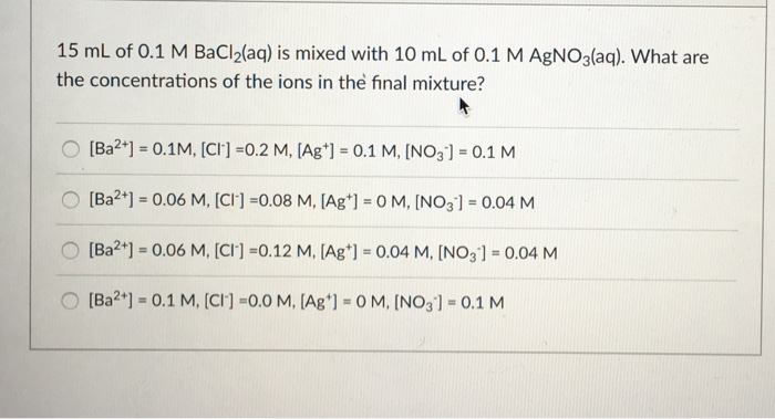 15 mL of 0.1 M BaCl2laq) is mixed with 10 mL of 0.1 M AgNOalaą). What are the concentrations of the ions in the final mixture? ○ [Ba2+)-0.1M, [Cn-0.2 M, [Ag+] = 0.1 M, [NOg)-0.1 M ○ [Ba2+] = 0.06 M, [C冂-0.08 M, [Ag+)-0 M, [NO31-004 M O Ba2+] = 0.06 M, [cn-0.12 M, [Ag+)-0.04 M, [NO31-0.04 M ○ [Ba?*) = 0.1 M, [cn-0.0 M, [Ag+)-0 M, [NO31-0.1 M
