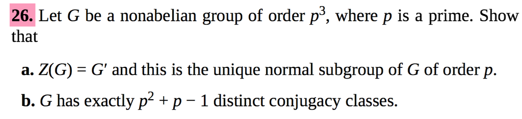 26. Let G be a nonabelian group of order p3, where p is a prime. Show that a. Z(G)- G and this is the unique normal subgroup of G of order p. b. G has exactly p p-1 distinct conjugacy classes.