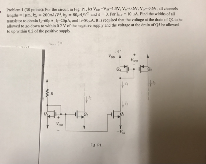 , Problem 1 (30 points): For the circuit in Fig. Pl, let VDD ss-1.5V, Vn 0.6V, Vp-0.6V, all channels lengths-1 ?m, kn = 200uA/V2.kp = 80??/V2 and ? = 0. For IREF = 10 ??. Find the widths of all transistor to obtain 12-60??, 13-20??, and I,-80??. It is required that the voltage at the drain of O2 to be allowed to go down to within 0.2 V of the negative supply and the voltage at the drain of Q5 be allowed to up within 0.2 of the positive supply VsG ls 1 01 Vost Fig. P1