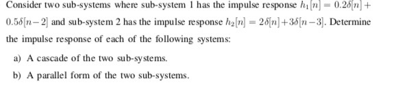 Consider two sub-systems where sub-system I has the impulse response hľn-0.2δ[n] + 0.5시n-2] and sub-system 2 has the impulse response haln] = 2δ[n]+3δ[n-3]. Determine the impulse response of each of the following systems: a) A cascade of the two sub-systems b) A parallel form of the two sub-systems.