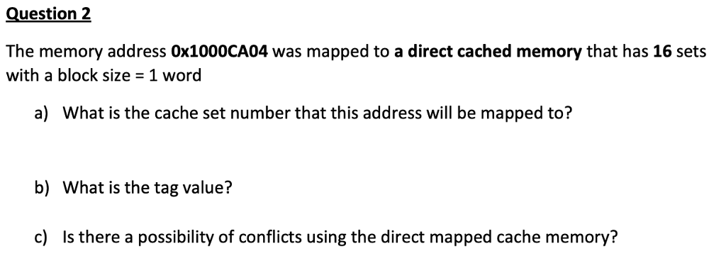 Question 2 The memory address Ox1000CA04 was mapped to a direct cached memory that has 16 sets with a block size - 1 word a) What is the cache set number that this address will be mapped to? b) What is the tag value? c) Is there a possibility of conflicts using the direct mapped cache memory?
