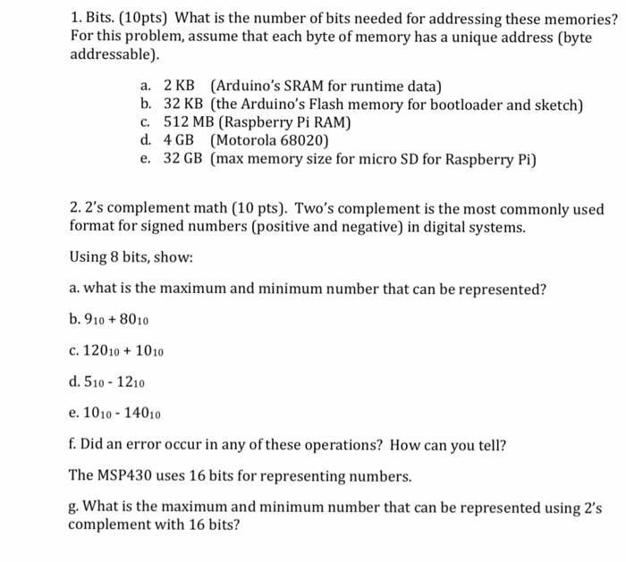 1. Bits. (10pts) What is the number of bits needed for addressing these memories? For this problem, assume that each byte of memory has a unique address (byte addressable) a. b. c. d. e. 2 KB (Arduinos SRAM for runtime data) 32 KB (the Arduinos Flash memory for bootloader and sketch) 512 MB (Raspberry Pi RAM) 4 GB (Motorola 68020) 32 GB (max memory size for micro SD for Raspberry Pi) 2. 2s complement math (10 pts). Twos complement is the most commonly used format for signed numbers (positive and negative) in digital systems. Using 8 bits, show: a. what is the maximum and minimum number that can be represented? b.9108010 c. 120101010 d. 510 1210 e. 1010 -14010 f. Did an error occur in any of these operations? How can you tell? The MSP430 uses 16 bits for representing numbers. g. What is the maximum and minimum number that can be represented using 2s complement with 16 bits?