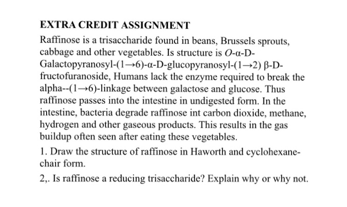 EXTRA CREDIT ASSIGNMENT Raffinose is a trisaccharide found in beans, Brussels sprouts, cabbage and other vegetables. Is structure is O-α-D- Galactopyranosyl-( 1 →6)-α-D-glucopyranosyl-( 1 →2) β-D- fructofuranoside, Humans lack the enzyme required to break the alpha-(1→6)-linkage between galactose and glucose. Thus raffinose passes into the intestine in undigested form. In the intestine, bacteria degrade raffinose int carbon dioxide, methane, hydrogen and other gaseous products. This results in the gas buildup often seen after eating these vegetables. 1. Draw the structure of raffinose in Haworth and cyclohexane- chair form 2,. Is raffinose a reducing trisaccharide? Explain why or why not.
