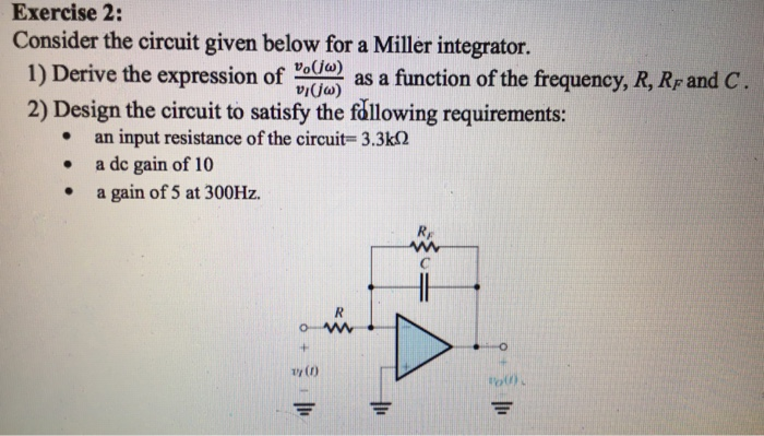 Exercise 2: Consider the circuit given below for a Miller integrator. 1) Derive the expson of () as a function of the frequency, R, Rand c. 2) Design the circuit to satisfy the fållowing requirements: vijo) an input resistance of the circuit= 3.3kΩ a de gain of 10 a gain of 5 at 300Hz. · . vr () o)