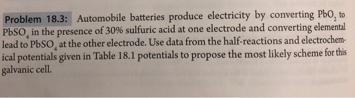 Problem 18.3: Automobile batteries produce electricity by PbSO, in the presence of 30% sulfuric acid at one electrode and converting elemental lead to PbSO, at the other electrode. Use data from the half-reactions and electrochem- ical potentials given in Table 18.1 potentials to propose the most likely scheme for this galvanic cell. converting PbO
