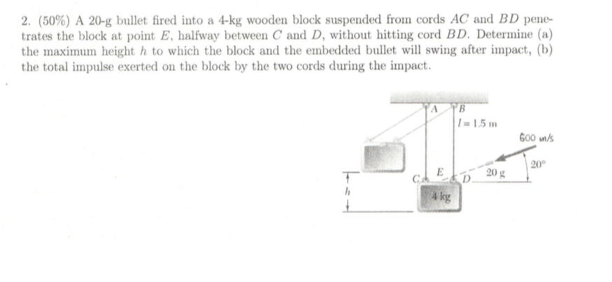 2, (50%) A 20-g bullet fired into a 4-kg wooden block suspended from cords AC and BD pene- trates the block at point E, halfway between C and D, without hitting cord BD. Determine (a) the maximum height h to which the block and the embedded bullet will swing after impact, (b) the total impulse exerted on the block by the two cords during the impact. 1-1.5m 600 n/s 20g 20 g20