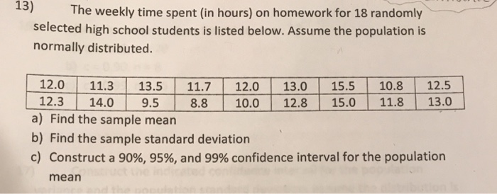 13) The weekly time spent (in hours) on homework for 18 randomly selected high school students is listed below. Assume the population is normally distributed. 12.0 11.3 13.5 11.7 12.0 13.0 15.5 10.812.5 12.3 14.0 9.5 8.8 10.0 12.8 15.0 11.813.0 a) Find the sample mean b) Find the sample standard deviation c) Construct a 90%, 95%, and 99% confidence interval for the population mean