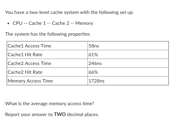 You have a two-level cache system with the following set up .CPU -- Cache 1 -- Cache 2 - Memory The system has the following