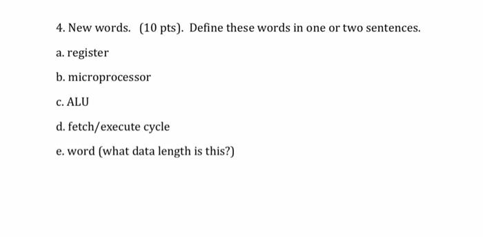 4. New words. (10 pts). Define these words in one or two sentences. a. register b. microprocessor c. ALU d. fetch/execute cycle e. word (what data length is this?)