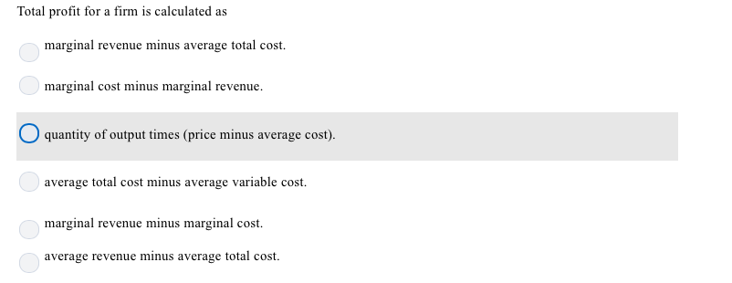 Total profit for a firm is calculated as marginal revenue minus average total cost. marginal cost minus marginal revenue. quantity of output times (price minus average cost) average total cost minus average variable cost marginal revenue minus marginal cost. average revenue minus average total cost.
