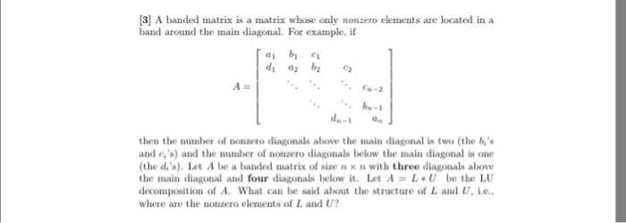 [3] A banded matrix is a matrix whose only nonzero elements are located in a band around the main diagonal. For example, if a2 then the number of nonzero diagonals above the main diagonal is two (the bs and cs) and the number of nonzero diagonals below the main diagonal is one (the dis), Let A be a banded matrix of size n x n with three diagonals above the main diagonal and four diagonals below it. Let A L U be the LU decomposition of A. What can be said about the structure of L and U. ie, where are the nonzero elements of L and U?