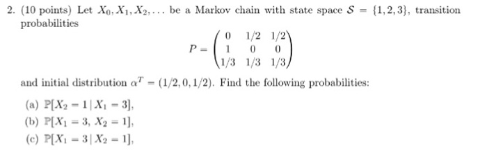 2. (10 points) Let Xo, Xi, X2,... be a Markov chain with state space S -1,2,3), transition probabilities 1/2 1/2 P- 1 00 1/3 1/3 1/3// and initial distribution ατ-(1/2,0,1/2). Find the following probabilities: (a) P[X2-1X-3], (b) P[Xi-3, X2 1,