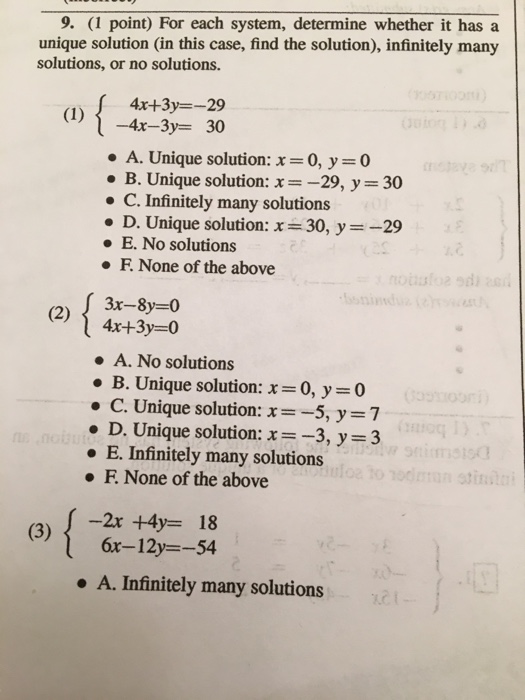 9. (1 point) For each system, determine whether it has a unique solution (in this case, find the solution), infinitely many solutions, or no solutions 4x+3y=-29 ー4-3-30 . A. Unique solution: x = 0, y 0 . B. Unique solution: x=-29, y = 30 C. Infinitely many solutions D. Unique solution: x = 30, y =-29 E. No solutions F. None of the above 3x-8y=0 4x+3y=0 . A. No solutions . B. Unique solution: x=0, y=0 C. Unique solution: x=-5, y 7 . D. Unique solution: x=-3, y = 3 E. Infinitely many solutions F. None of the above -2x+4y= 18 6x-12y--54 A. Infinitely many solutions
