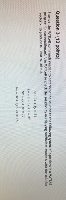 Question 3 (10 points) Provide the MATLAB commands needed to determine the solution to the following system of equations in a MATLAB program (linearequation.m). Use MATLAB to check the solution by multiplying coefficient matrix A with the solution vector x, to produce b. That is, A b w 3x 4y 31 2w +x +3y +z 27 9x + 7y + 2z = 72 4w + 3x + 2y + 2z = 27.