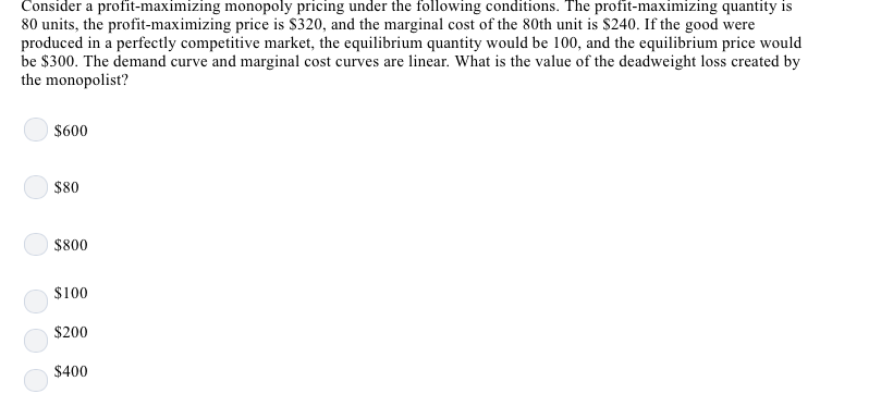 Consider a profit-maximizing monopoly pricing under the following conditions. The profit-maximizing quantity is 80 units, the profit-maximizing price is S320, and the marginal cost of the 80th unit is S240. If the good were produced in a perfectly competitive market, the equilibrium quantity would be 100, and the equilibrium price would be $300. The demand curve and marginal cost curves are linear. What is the value of the deadweight loss created by the monopolist? $600 $80 $800 $100 $200 $400