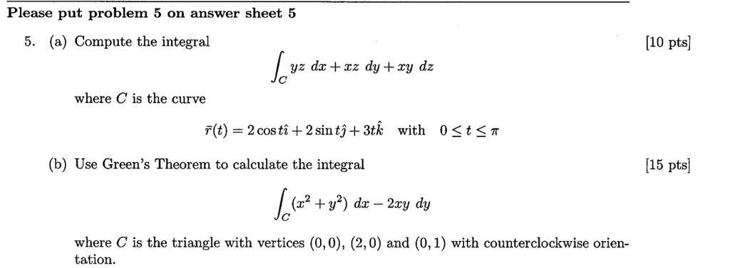 Please put problem 5 on answer sheet 5 5. (a) Compute the integral 10 pts yz dx xz dy +xy dz where C is the curve r(t) 2 costi +2 sin tj +3tk with 0st3T (b) Use Greens Theorem to calculate the integral 15 pts where C is the triangle with vertices (0,0), (2,0) and (0,1) with counterclockwise orien- tation