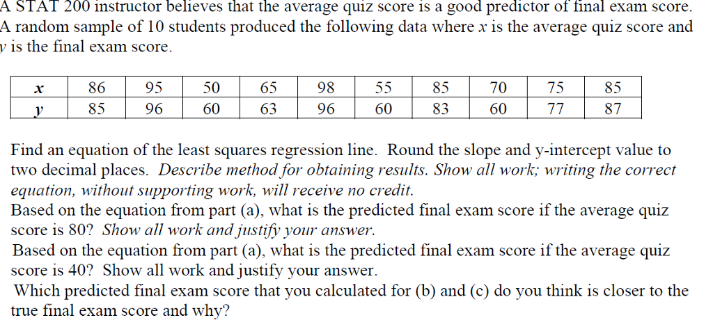 A STAT 200 instructor believes that the average quiz score is a good predictor of final exam score. A random sample of 10 students produced the following data where x is the average quiz score and y is the final exam score 86 85 95 96 50 60 65 63 98 96 85 83 70 60 75 85 87 60 Find an equation of the least squares regression line. Round the slope and y-intercept value to two decimal places. Describe method for obtaining results. Show all work; writing the correct equation, without supporting work, will receive no credit. Based on the equation from part (a), what is the predicted final exam score if the average quiz score is 80? Show all work and justify your answer Based on the equation from part (a), what is the predicted final exam score if the average quiz score is 40? Show all work and justify your answer. Which predicted final exam score that you calculated for (b) and (c) do you think is closer to the true final exam score and why?