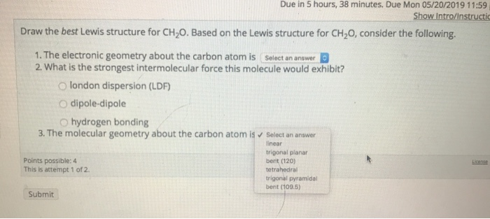 Due in 5 hours, 38 minutes. Due Mon 05/20/2019 11:59 Show Intro/Instructic Draw the best Lewis structure for CH2O. Based on t