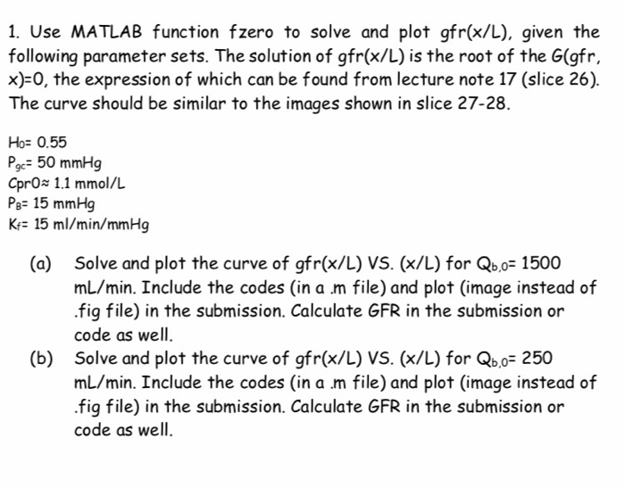1. Use MATLAB function fzero to solve and plot gfr(x/L), given the following parameter sets. The solution of gfr(x/L) is the root of the G(gfr, x)-0, the expression of which can be found from lecture note 17 (slice 26). The curve should be similar to the images shown in slice 27-28. Ho: 0.55 Pgc= 50 mmHg CprO 1.1 mmol/L Pe- 15 mmHg Kr- 15 ml/min/mmHg (a) Solve and plot the curve of gfr(x/L) VS. (x/L) for Qb,oF 1500 mL/min. Include the codes (in a m file) and plot (image instead of .fig file) in the submission. Calculate GFR in the submission or code as well. (b) Solve and plot the curve of gfr(x/L) VS. (x/L) for Qb,oF 250 mL/min. Include the codes (in a m file) and plot (image instead of .fig file) in the submission. Calculate GFR in the submission or code as well.