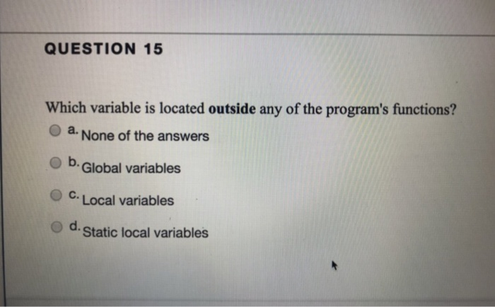 QUESTION 15 Which variable is located outside any of the programs functions? O a None of the answers O b Global variables O
