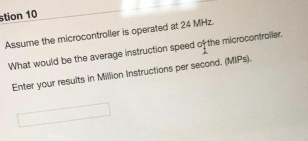 stion 10 Assume the microcontroller is operated at 24 MHz. What would be the average instruction speed of the microcontroller