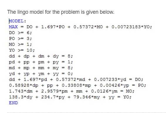 The lingo model for the problem is given below MODEL: MAX = DO + 1.697*PO 0.57372 *MO 0.00723183*YO; PO 3 MO 1: YO 10: dd 1.697 pd + 0.57372*md 0.007233 ydDO: 0.58928*dp + pp О.338084mp + 0.00426*yp PO ; 1.743*dm 2.959 pm +mm + 0.0126*ym MO: 138.3*dy + 24.7 *py + 79.346*my + yy Yo; 2 2 3