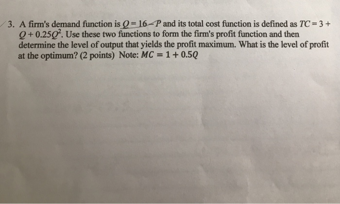 3. A firms demand function is( 16-P and its total cost function is defined as TC-3 + Q+0.250. Use these two functions to form the firms profit function and then determine the level of output that yields the profit maximum. What is the level of profit at the optimum? (2 points) Note: MC 1 + 0.50