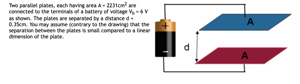 Two parallel plates, each having area A - 2231cm2 are connected to the terminals of a battery of voltage Vb -6 V as shown. Th