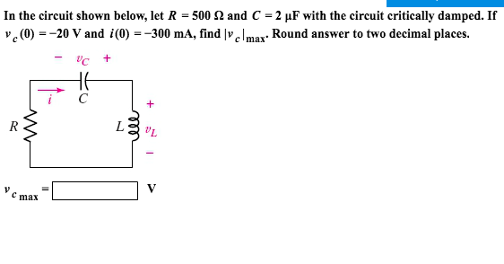 In the circuit shown below, let R-500 Ω and C-2 μF with the circuit critically damped. If (0)20 V and i(0) --300 mA, find lvclmax- Round answer to two decimal places. i C C max