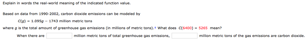 Explain in words the real-world meaning of the indicated function value Based on data from 1990-2002, carbon dioxide emissions can be modeled by C(g)-1.095g - 1743 million metric tons where g is the total amount of greenhouse gas emissions (in millions of metric tons), t what does C(6400) = 5265 mean? When there are million metric tons of total greenhouse gas emissions million metric tons of the gas emissions are carbon dioxide