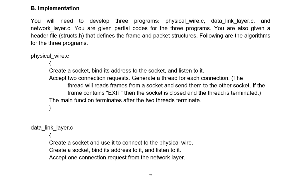 B. Implementation You need to develop three programs: physical_wire.c, data_link_layer.c, and network_layer.c. You are given partial codes for the three programs. You are also given a header file (structs.h) that defines the frame and packet structures. Following are the algorithms for the three programs. physical_ wire.c Create a socket, bind its address to the socket, and listen to it Accept two connection requests. Generate a thread for each connection. (The thread will reads frames from a socket and send them to the other socket. If the frame contains EXIT then the socket is closed and the thread is terminated.) The main function terminates after the two threads terminate. data_link_layer.c Create a socket and use it to connect to the physical wire. Create a socket, bind its address to it, and listen to it. Accept one connection request from the network layer.