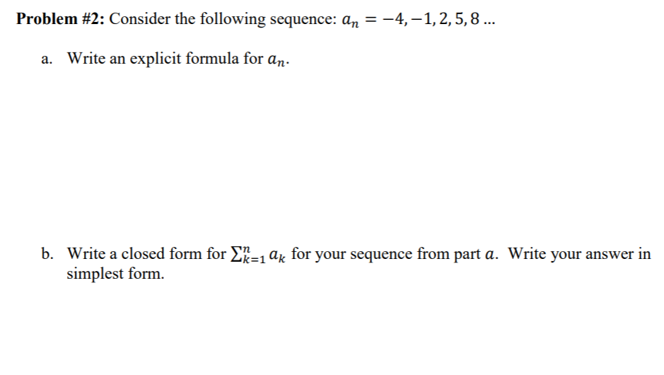 Problem #2: Consider the following sequence: an--4,-1, 2, 5, 8 a. Write an explicit formula for an. Write a closed form for k