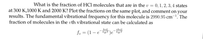 What is the fraction of HCl molecules that are in thev0,1, 2,3,4 states at 300 K,1000 K and 2000 K? Plot the fractions on the same plot, and comment on your results. The fundamental vibrational frequency for this molecule is 2990.95 cm-1. The fraction of molecules in the th vibrational state can be calculated as