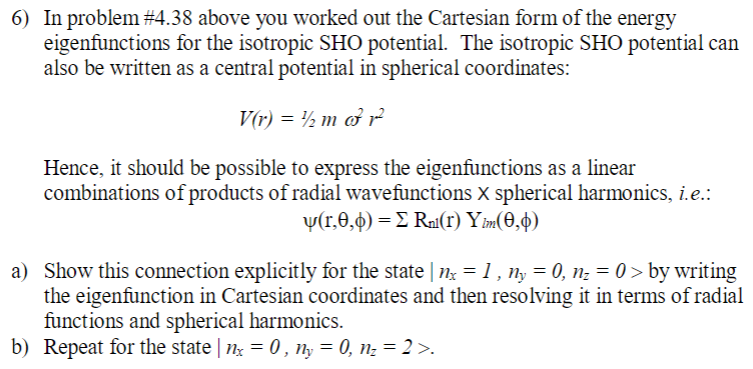 In problem #438 above you worked out the Cartesian form of the energy eigenfunctions for the isotropic SHO potential. The isotropic SHO potential can also be written as a central potential in spherical coordinates: 6) 72 m Hence, it should be possible to express the eigenfunctions as a linear combinations of products of radial wavefunctions X spherical harmonics, i e. Show this connection explicitly for the state l nx-Ί , ny-0, n.-0 > by writing the eigenfunction in Cartesian coordinates and then resolving it in terms of radial functions and spherical harmonics. a) b) Repeat for the state 0, n-0, n-2>