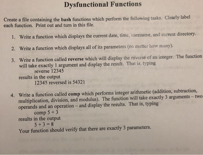 Dysfunctional Functions Create a file containing the bash functions which perform the following tasks. Clearly label each function. Print out and turn in this file. 1. Write a function which displays the current date, time, username, and eurent directory. 2. Write a function which displays all of its parameters (no matter how many). 3. Write a function called reverse which will display the reverse of an integer. The function will take exactly 1 argument and display the result. That is, typing reverse 12345 results in the output 12345 reversed is 54321 4. Write a function called comp which performs integer arithmetic (addition, subtraction, multiplication, division, and modulus). The function will take exactly 3 arguments-two operands and an operation-and display the results. That is, typing results in the output Your function should verify that there are exactly 3 parameters. comp 5+3 5 +3-8