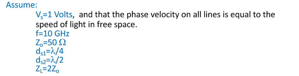 Assume: V-1 Volts, and that the phase velocity on all lines is equal to the speed of light in free space. f-10 GHz Zo:50 Ω