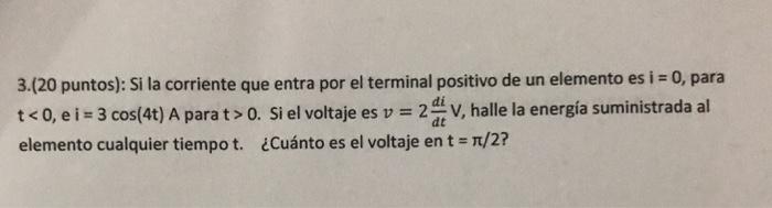 3.(20 puntos): Si la corriente que entra por el terminal positivo de un elemento es i 0, para t < 0, e i = 3 cos(4t) A para t > 0. Si el voltaje es v = 2dtV, halle la energía suministrada al elemento cualquier tiempo t. ¿Cuánto es el voltaje en t = π/2?