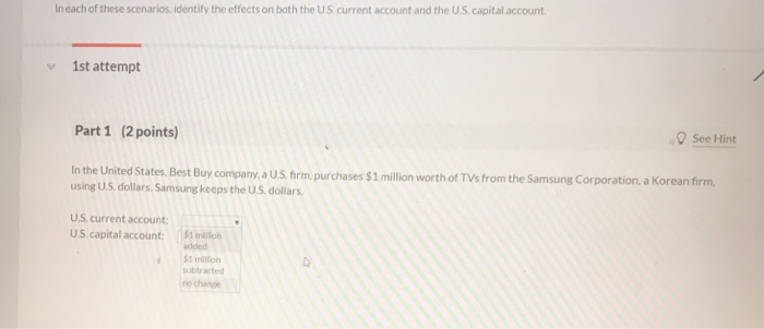 In each of these scenarios, identify the effects on both the U.S current account and the U.S. capital account 1st attempt Part 1 (2 points) See Hint In the United States Best Buy company,a US, frm.purchases $1 milion worth of TVs from the Samsung Corporation. a Korean firm, using US dollars, Samsung keeps the US. dollars. US current account U.S capital account: 151 miition added $1 million subtracted no change