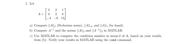 1. Let A8 28 -4-6 13 a) Compute ||Alls (Frobenius norm).All and ||Alli (by hand b) Compute A and the norms ||All2 and |A c) Use MATLAB to compute the condition number in norm-2 of A, based on your results 112 in MATLAB. from ). Verify your results in MATLAB using the cond command