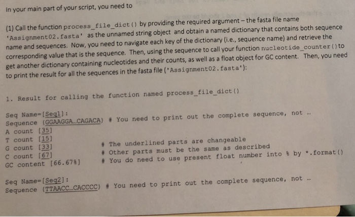 In your main part of your script, you need to (1) Call the function process_ file dict () by providing the required argument-the fasta file name Assignment02.fasta as the unnamed string object and obtain a named dictionary that contains both sequence name and sequences. Now, you need to navigate each key of the dictionary (i.e., sequence name) and retrieve the corresponding value that is the sequence. Then, using the sequence to call your function nucleotide_counter ()to get another dictionary containing nucleotides and their counts, as well as a float object for GC content. Then, you need to print the result for all the sequences in the fasta file (Assignment02.fasta): 1. Result for calling the function named process file_dict () Seq Name-[Seql): sequence (GGAAGGA.CAGACA) # You need to print out the complete sequence, not ,.. A count [35) T count (151 G count (33) c count GC content [66.674] # You do need to use present float number into by .. formato The underlined parts are changeable # Other parts must be the same as described Seq Name= [Seq2]: sequence (TTAACC CACCCC) # You need to print out the complete sequence, not