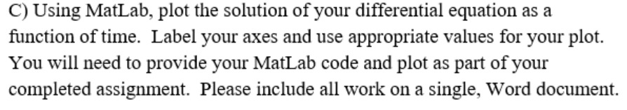 C) Using MatLab, plot the solution of your differential equation as a function of time. Label your axes and use appropriate values for your plot. You will need to provide your MatLab code and plot as part of your completed assignment. Please include all work on a single, Word document. your as tL ab code and i single, Word
