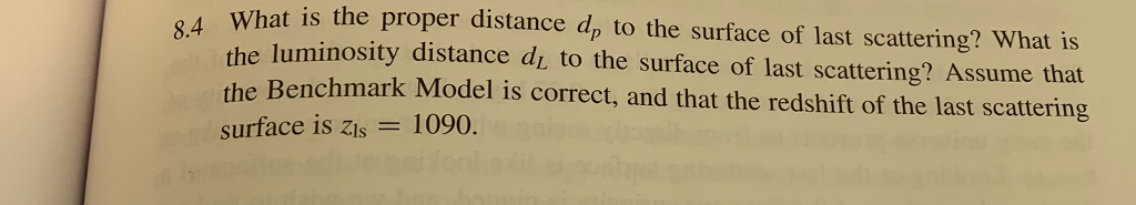 What is the proper distance dp to the surface of last scattering? What is the luminosity distance di to the surface of last scattering? Assume that the Benchmark Model is correct, and that the redshift of the last scattering surface is Zis 1090.
