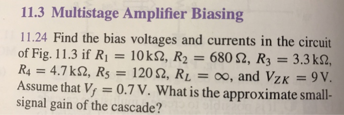 11.3 Multistage Amplifier Biasing 11.24 Find the bias voltages and currents in the circuit of Fig. 11.3 if Ri = 10 kQ, R2 = 680 Ω, R3 = 3.3 kQ, = 4.7 kQ, R5 = 120 Ω, RL = 00, and VZK = 9V. Assume that V, 0.7 V. What is the approximate small- signal gain of the cascade?