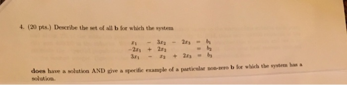 4. (20 pts.) Describe the set of all b for which the system -21 +22 does have a solution AND give a specific example of a particular non-zero b for which the system has a solution.