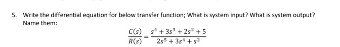 5. Write the differential equation for below transfer function; What is system input? What is system output? Name them: R(s) 2s5 3s4 + s2