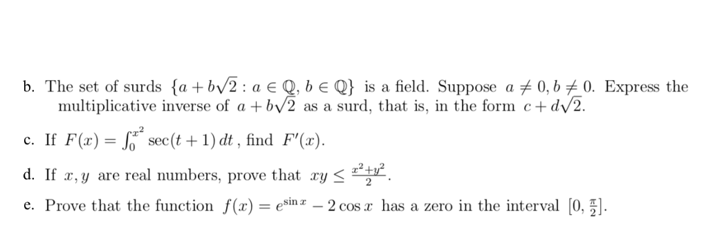 b. The set of surds {a + by2 : a є Q. b є Q} is a field. Suppose a 0, b £0. Express the multiplicative inverse of a +bv2 as a surd, that is, in the form c+dv2. c. If F(x)-J sec(t1) dt, find F(). d. If r,y are real numbers, prove that ry e. Prove that the function f(x)-esinx-2cos x has a zero in the interval 10.