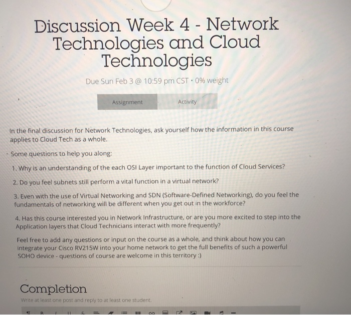 Discussion Week 4 - Network Technologies and Cloud Technologies Due Sun Feb 3 @ 10:59 pm CST-0% weight Assignment Activity In the final discussion for Network Technologies, ask yourself how the information in this course applies to Cloud Tech as a whole. Some questions to help you along 1. Why is an understanding of the each OSI Layer important to the function of Cloud Services? 2. Do you feel subnets still perform a vital function in a virtual network? 3. Even with the use of Virtual Networking and SDN (Software-Defined Networking), do you feel the fundamentals of networking will be different when you get out in the workforce? 4. Has this course interested you in Network Infrastructure, or are you more excited to step into the Application layers that Cloud Technicians interact with more frequently? Feel free to add any questions or input on the course as a whole, and think about how you can integrate your Cisco RV215W into your home network to get the full benefits of such a powerful SOHO device -questions of course are welcome in this territory ) Completion Write at least one post and reply to at least one student