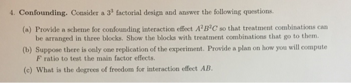 1. Confounding. Consider a 33 factorial design and answer the following questions. (a) Provide a scheme for confounding interaction effect A B3C so that treatment combinations carn be arranged in three blocks. Show the blocks with treatment combinations that go to them (b) Suppose there is only one replication of the experiment. Provide a plan on how you will compute F ratio to test the main factor effects. (c) What is the degrees of freedom for interaction effect AB