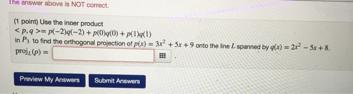 The answer above is NOT correct. (1 point) Use the inner product 3x2 + 5x + 9 onto the line L spanned by q(r) 2r2-5x + 8 in P3 to find the orthogonal projection of p(x) proj (p) = Preview My AnswersSubmit Answers