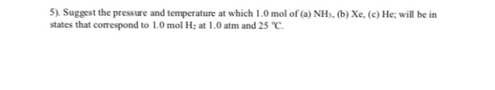 5). Suggest the pressure and temperature at which 1.0 mol of (a) NHs, (b) Xe, (c) He: will be in states that correspond to 1.0 mol H2 at l .0 atm and 25 ℃.
